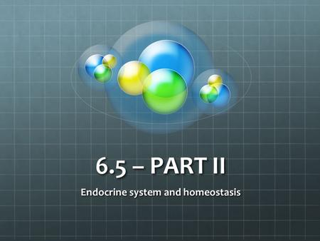 6.5 – PART II Endocrine system and homeostasis. Homeostasis review Blood pH CO2 concentration Blood glucose concentration Body temperature Water balance.