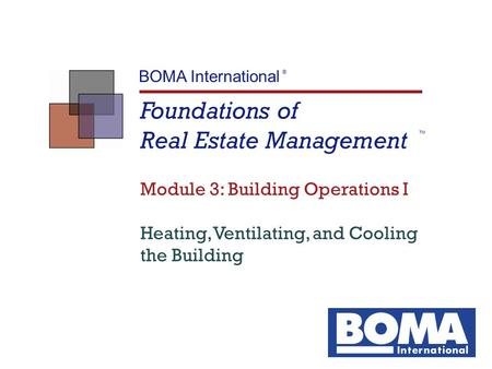 Foundations of Real Estate Management TM BOMA International ® Module 3: Building Operations I Heating, Ventilating, and Cooling the Building.