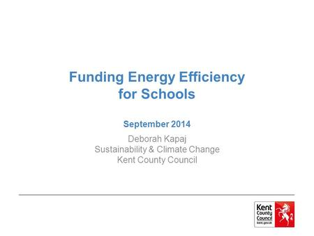 Funding Energy Efficiency for Schools September 2014 Deborah Kapaj Sustainability & Climate Change Kent County Council.