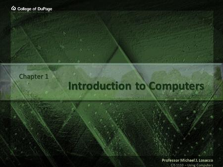 Professor Michael J. Losacco CIS 1110 – Using Computers Introduction to Computers Chapter 1.