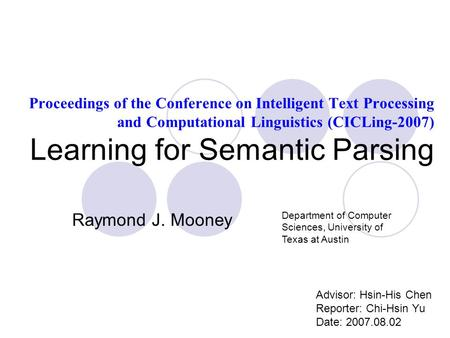 Proceedings of the Conference on Intelligent Text Processing and Computational Linguistics (CICLing-2007) Learning for Semantic Parsing Advisor: Hsin-His.