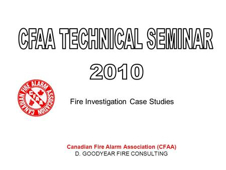 Fire Investigation Case Studies Canadian Fire Alarm Association (CFAA) D. GOODYEAR FIRE CONSULTING.