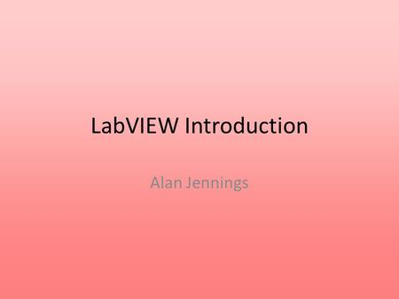 LabVIEW Introduction Alan Jennings.