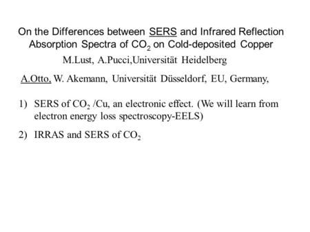 On the Differences between SERS and Infrared Reflection Absorption Spectra of CO 2 on Cold-deposited Copper M.Lust, A.Pucci,Universität Heidelberg A.Otto,