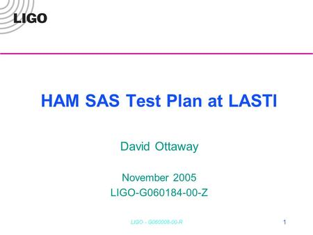 LIGO - G060008-00-R 1 HAM SAS Test Plan at LASTI David Ottaway November 2005 LIGO-G060184-00-Z.