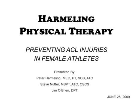 H ARMELING P HYSICAL T HERAPY PREVENTING ACL INJURIES IN FEMALE ATHLETES JUNE 25, 2009 Presented By: Peter Harmeling, MED, PT, SCS, ATC Steve Nutter, MSPT,