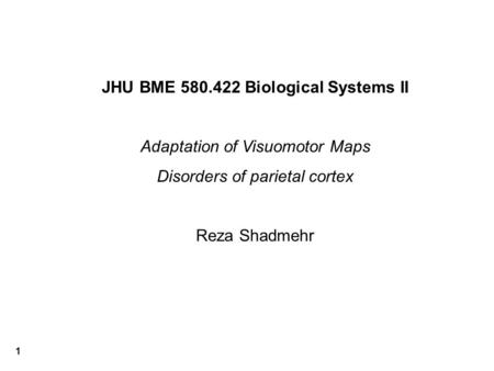 1 JHU BME 580.422 Biological Systems II Adaptation of Visuomotor Maps Disorders of parietal cortex Reza Shadmehr.