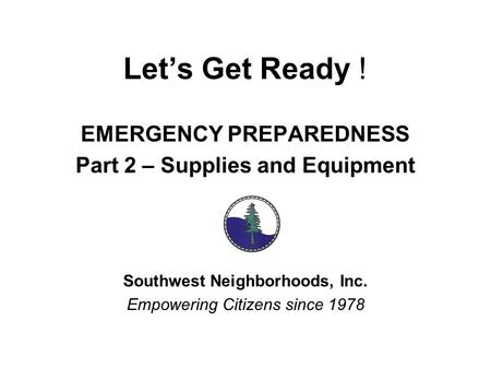 Let's Get Ready ! EMERGENCY PREPAREDNESS Part 2 – Supplies and Equipment Southwest Neighborhoods, Inc. Empowering Citizens since 1978.