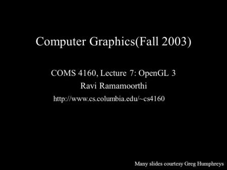 Computer Graphics(Fall 2003) COMS 4160, Lecture 7: OpenGL 3 Ravi Ramamoorthi  Many slides courtesy Greg Humphreys.