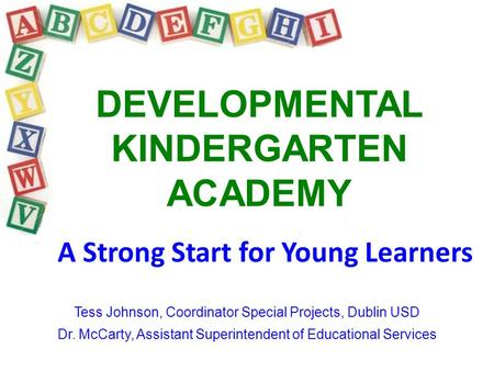 DEVELOPMENTAL KINDERGARTEN ACADEMY A Strong Start for Young Learners Tess Johnson, Coordinator Special Projects, Dublin USD Dr. McCarty, Assistant Superintendent.