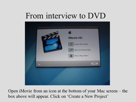 From interview to DVD Open iMovie from an icon at the bottom of your Mac screen – the box above will appear. Click on 'Create a New Project'