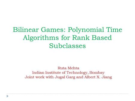 Bilinear Games: Polynomial Time Algorithms for Rank Based Subclasses Ruta Mehta Indian Institute of Technology, Bombay Joint work with Jugal Garg and Albert.