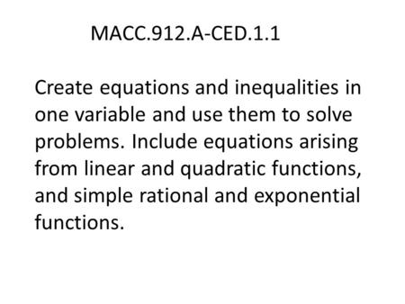 MACC.912.A-CED.1.1 Create equations and inequalities in one variable and use them to solve problems. Include equations arising from linear and quadratic.
