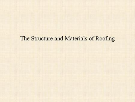 The Structure and Materials of Roofing. Roof structures Although, theorists tried, most roofs until the 20 th century involved a sloping pitch. 40˚ or.