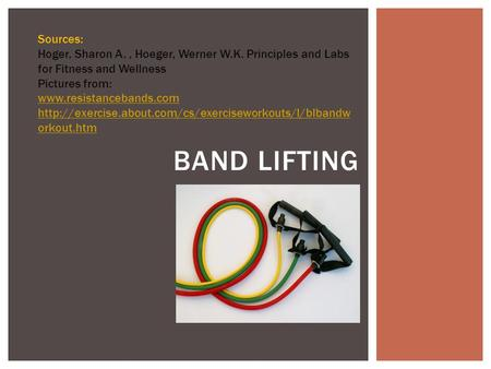 Sources: Hoger, Sharon A. , Hoeger, Werner W.K. Principles and Labs for Fitness and Wellness Pictures from: www.resistancebands.com http://exercise.about.com/cs/exerciseworkouts/l/blbandworkout.htm.