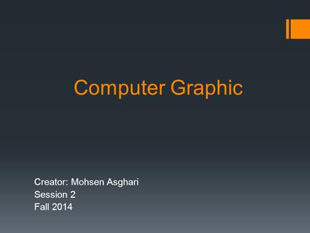 Computer Graphic Creator: Mohsen Asghari Session 2 Fall 2014.