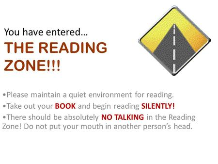 You have entered… THE READING ZONE!!! Please maintain a quiet environment for reading. Take out your BOOK and begin reading SILENTLY! There should be absolutely.