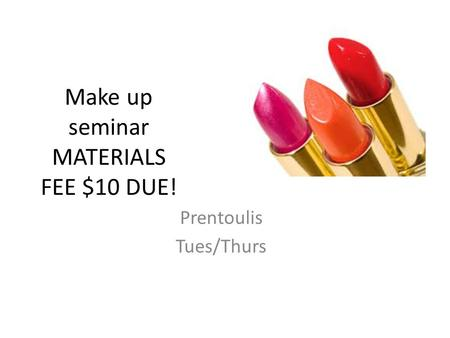 Make up seminar MATERIALS FEE $10 DUE! Prentoulis Tues/Thurs.