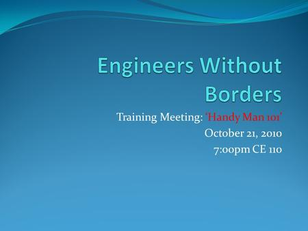 Training Meeting: 'Handy Man 101' October 21, 2010 7:00pm CE 110.