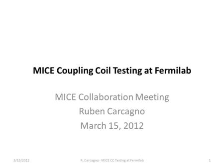 MICE Coupling Coil Testing at Fermilab MICE Collaboration Meeting Ruben Carcagno March 15, 2012 1R. Carcagno - MICE CC Testing at Fermilab3/15/2012.