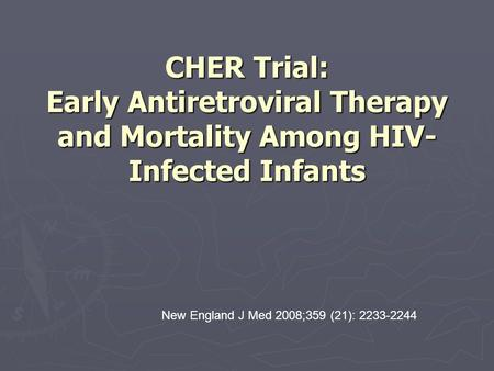 CHER Trial: Early Antiretroviral Therapy and Mortality Among HIV- Infected Infants New England J Med 2008;359 (21): 2233-2244.