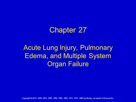 Chapter 27 Acute Lung Injury, Pulmonary Edema, and Multiple System Organ Failure Copyright © 2013, 2009, 2003, 1999, 1995, 1990, 1982, 1977, 1973, 1969.