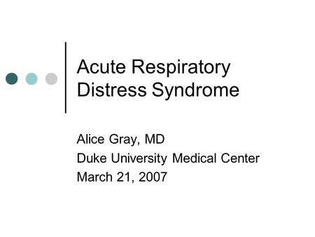 Acute Respiratory Distress Syndrome Alice Gray, MD Duke University Medical Center March 21, 2007.
