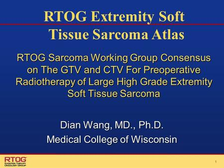 11 RTOG Sarcoma Working Group Consensus on The GTV and CTV For Preoperative Radiotherapy of Large High Grade Extremity Soft Tissue Sarcoma Dian Wang, MD.,