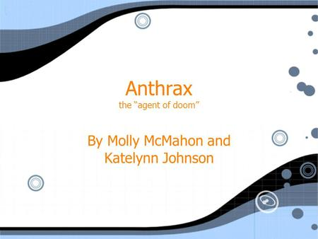"Anthrax the ""agent of doom"" By Molly McMahon and Katelynn Johnson."