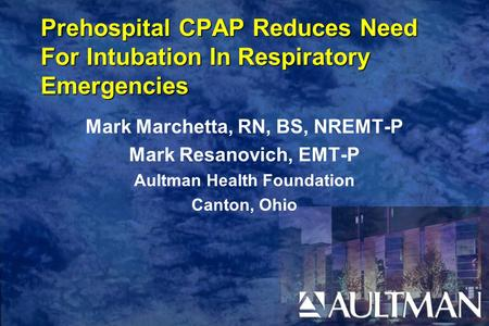Prehospital CPAP Reduces Need For Intubation In Respiratory Emergencies Mark Marchetta, RN, BS, NREMT-P Mark Resanovich, EMT-P Aultman Health Foundation.