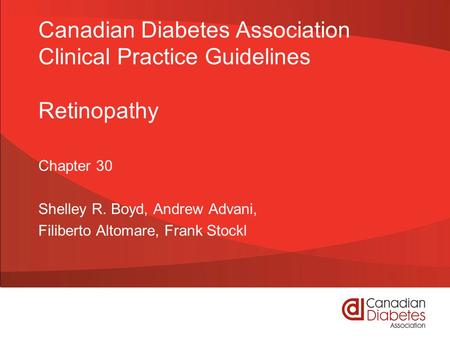 Canadian Diabetes Association Clinical Practice Guidelines Retinopathy Chapter 30 Shelley R. Boyd, Andrew Advani, Filiberto Altomare, Frank Stockl.