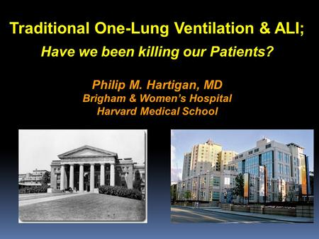 Traditional One-Lung Ventilation & ALI; Have we been killing our Patients? Philip M. Hartigan, MD Brigham & Women's Hospital Harvard Medical School.