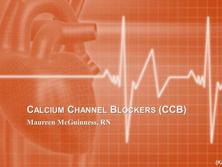 C ALCIUM C HANNEL B LOCKERS (CCB) Maureen McGuinness, RN (Karch, 2013)
