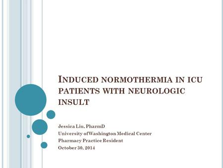 I NDUCED NORMOTHERMIA IN ICU PATIENTS WITH NEUROLOGIC INSULT Jessica Liu, PharmD University of Washington Medical Center Pharmacy Practice Resident October.