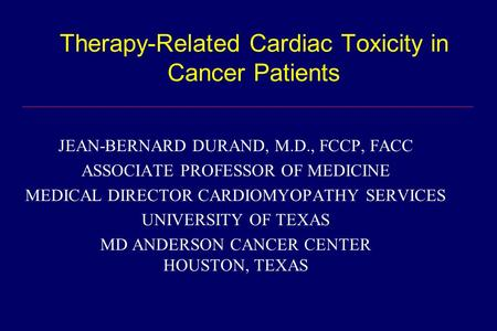 Therapy-Related Cardiac Toxicity in Cancer Patients JEAN-BERNARD DURAND, M.D., FCCP, FACC ASSOCIATE PROFESSOR OF MEDICINE MEDICAL DIRECTOR CARDIOMYOPATHY.