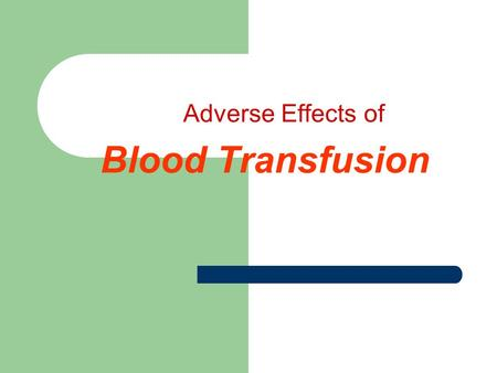 Adverse Effects of Blood Transfusion. Adverse Effects of Blood Transfusion ANY unfavorable consequence is considered an adverse effect of blood transfusion.