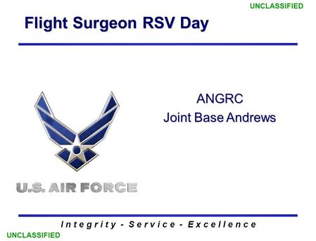 Flight Surgeon RSV Day I n t e g r i t y - S e r v i c e - E x c e l l e n c e ANGRC Joint Base Andrews UNCLASSIFIED.