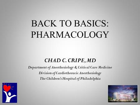 BACK TO BASICS: PHARMACOLOGY CHAD C. CRIPE, MD Department of Anesthesiology & Critical Care Medicine Division of Cardiothoracic Anesthesiology The Children's.