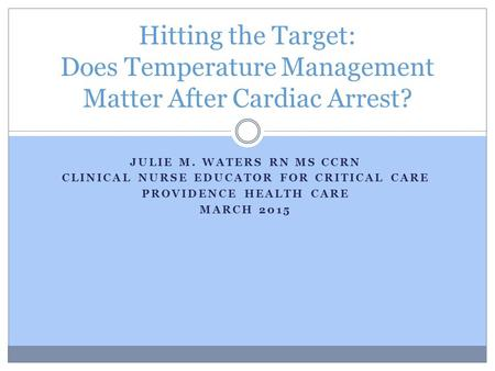 JULIE M. WATERS RN MS CCRN CLINICAL NURSE EDUCATOR FOR CRITICAL CARE PROVIDENCE HEALTH CARE MARCH 2015 Hitting the Target: Does Temperature Management.