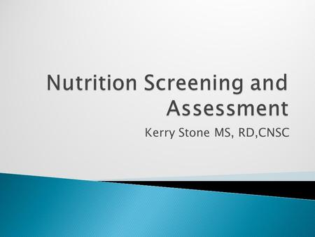 Kerry Stone MS, RD,CNSC.  Identify clinical assessment measurements used to determine nutritional status.  Identify the difference between a Nutrition.