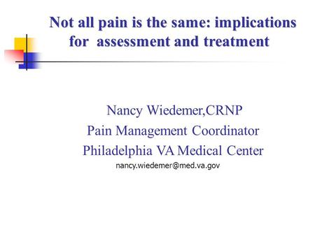 Nancy Wiedemer,CRNP Pain Management Coordinator Philadelphia VA Medical Center Not all pain is the same: implications Not all.
