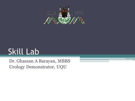 Skill Lab Dr. Ghassan A Barayan, MBBS Urology Demonstrator, UQU.