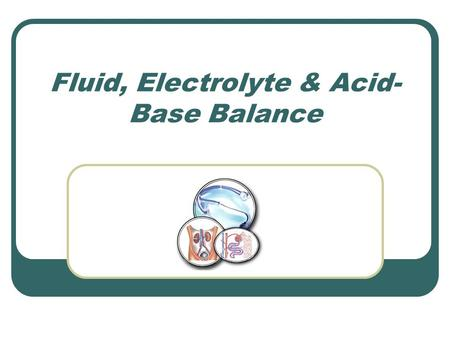 Fluid, Electrolyte & Acid- Base Balance. Body Fluids Your body is 66% water Not evenly distributed – separated into compartments Able to move back and.