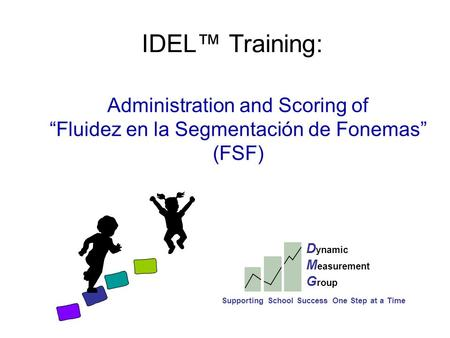 "IDEL™ Training: Administration and Scoring of ""Fluidez en la Segmentación de Fonemas"" (FSF) D ynamic M easurement G roup Supporting School Success One."
