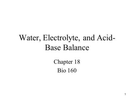 1 Water, Electrolyte, and Acid- Base Balance Chapter 18 Bio 160.