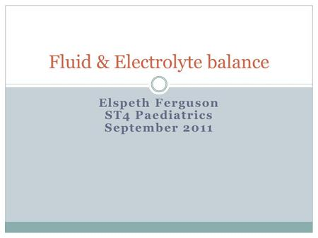 Elspeth Ferguson ST4 Paediatrics September 2011 Fluid & Electrolyte balance.