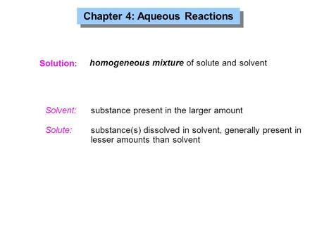 Chapter 4: Aqueous Reactions Solution: Solvent: substance present in the larger amount Solute: substance(s) dissolved in solvent, generally present in.