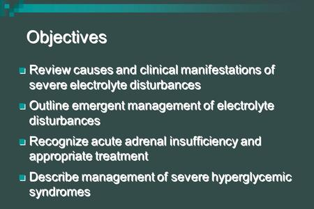 Objectives Review causes and clinical manifestations of severe electrolyte disturbances Outline emergent management of electrolyte disturbances Recognize.