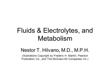 Fluids & Electrolytes, and Metabolism Nestor T. Hilvano, M.D., M.P.H. (Illustrations Copyright by Frederic H. Martini, Pearson Publication Inc., and The.