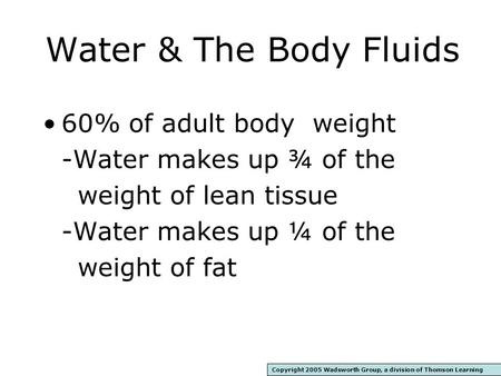 Water & The Body Fluids 60% of adult body weight -Water makes up ¾ of the weight of lean tissue -Water makes up ¼ of the weight of fat Copyright 2005.